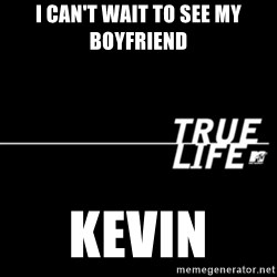 true life - I can't wait to see my boyfriend Kevin