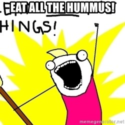 clean all the things - Eat all the hummus!