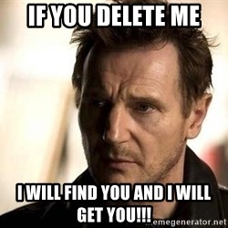 Liam Neeson meme - IF YOU DELETE ME I WILL FIND YOU AND I WILL GET YOU!!!