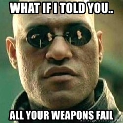 What if I told you / Matrix Morpheus - What if I told you.. All your weapons fail