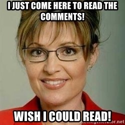 Sarah Palin - I just come here to read the comments! Wish I could read!