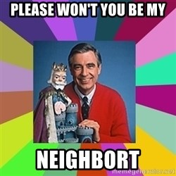 mr rogers  - Please won't you be my  neighbort
