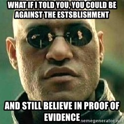 What if I told you / Matrix Morpheus - What if I told you, you could be against the estsblishment and still believe in proof of evidence