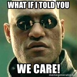 What if I told you / Matrix Morpheus - What if I told you WE CARE!