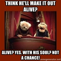 Muppet Critics - Think he'll make it out alive? Alive? Yes. With his soul? Not a chance!