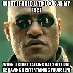 What if I told you / Matrix Morpheus - What If Told U To Look At My Face When U Start Talking Dat Shitt Dat Be Having U Entertaining YourSelf!!