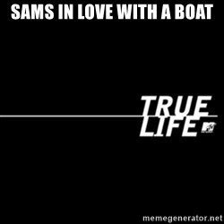 true life - Sams in love with a boat