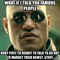 What if I told you / Matrix Morpheus - What if I told you famous people Dont post to reddit to talk to us but to market their newst  stuff