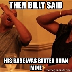 kanye west jay z laughing - Then billy said  his base was better than mine