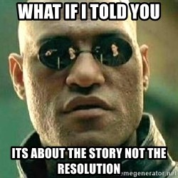 What if I told you / Matrix Morpheus - what if i told you its about the story not the resolution