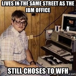 Nerd - LIVES IN THE SAME STREET AS THE IBM OFFICE STILL CHOSES TO WFH