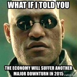 What if I told you / Matrix Morpheus - What if I told you  The economy will suffer another major downturn in 2015