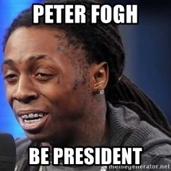 we president now - Peter Fogh be president