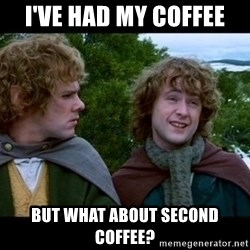 What about second breakfast? - I've had my coffee But what about second coffee?