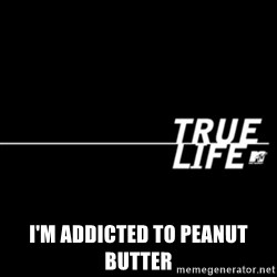 true life -  I'm addicted to peanut butter