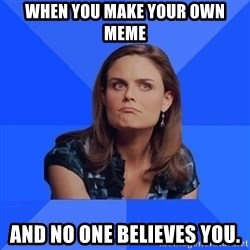 Socially Awkward Brennan - When you make your own meme and no one believes you.