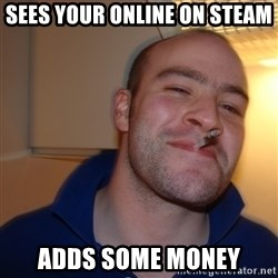 Good Guy Greg - sees your online on steam adds some money