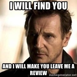 Liam Neeson meme - I will find you  And I will make you leave me a review