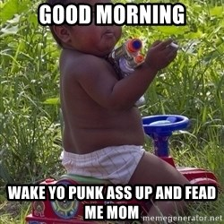 Swagger Baby - good morning wake yo punk ass up and fead me mom