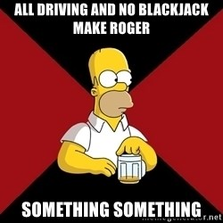 Homer Jay Simpson - All Driving and no blackjack make Roger something something