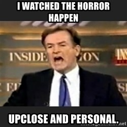 Angry Bill O'Reilly - I watched the horror happen upclose and personal.