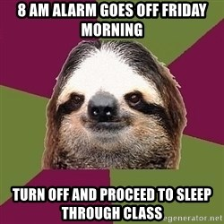 Just-Lazy-Sloth - 8 AM alarm goes off friday morning Turn off and proceed to sleep through class