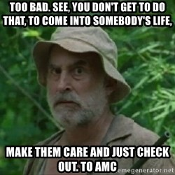 The Dale Face - Too bad. See, you don't get to do that, to come into somebody's life,  make them care and just check out. To AMC