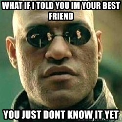 What if I told you / Matrix Morpheus - What if i told you im your best friend You just dont know it yet