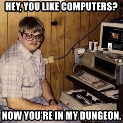 Computer Nerd - Hey, you like computers? Now you're in my dungeon.