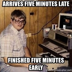Nerd - Arrives five minutes late Finished five minutes early