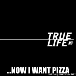 true life -  ...now I want pizza