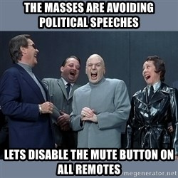 Dr. Evil and His Minions - the masses are avoiding political speeches lets disable the mute button on all remotes