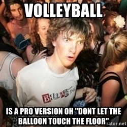 "Sudden clarity clarence - VOlleyball is a pro version oh ""dont let the balloon touch the floor"""