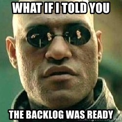 What if I told you / Matrix Morpheus - WHAT IF I TOLD YOU THE BACKLOG WAS READY