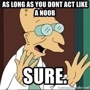 Professor Farnsworth - as long as you dont act like a noob SUre.