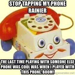 Sinister Phone - Stop tapping my phone Rainier The last time playing with someone else phone was cool was when I played with this phone. Boom!