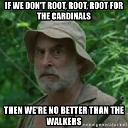 The Dale Face - If we don't root, root, root for the Cardinals Then we're no better than the walkers