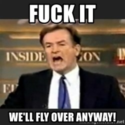bill o' reilly fuck it - FUCK it we'll fly over anyway!