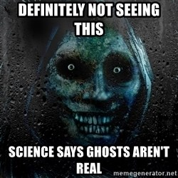NEVER ALONE  - Definitely not seeing this Science says ghosts aren't real