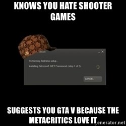 Scumbag Steam - Knows you hate shooter games suggests you GTA V because the metacritics love it