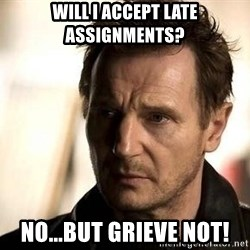 Liam Neeson meme - Will I accept late assignments? no...But Grieve Not!