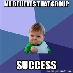 Success Kid - me believes that group  success