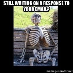Still Waiting - Still waiting on a Response to your email?