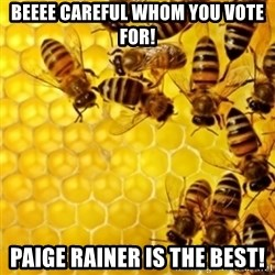 Honeybees - Beeee careful whom you vote for! Paige Rainer is the best!