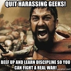 300 - Quit harassing geeks! Beef up and learn discipline so you can fight a real war!