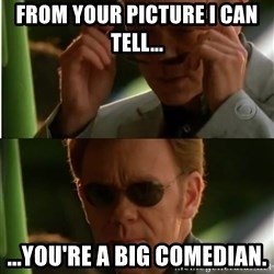 Csi - From your picture I can tell... ...you're a big comedian.