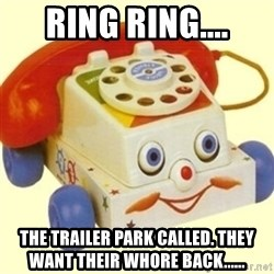Sinister Phone - Ring Ring.... The trailer park called. They want their whore back......
