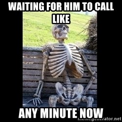 Still Waiting - waiting for him to call like any minute now