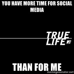 true life - You have more time for social media  Than for me