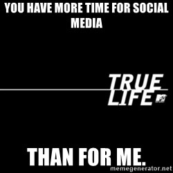 true life - You have more time for social media Than for me.